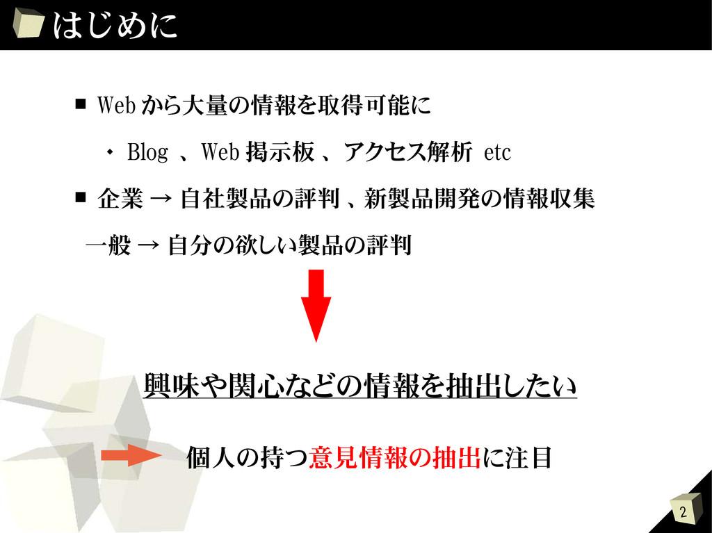 2 はじめに ■ Web から大量の情報を取得可能に  Blog 、 Web 掲示板 、 ア...