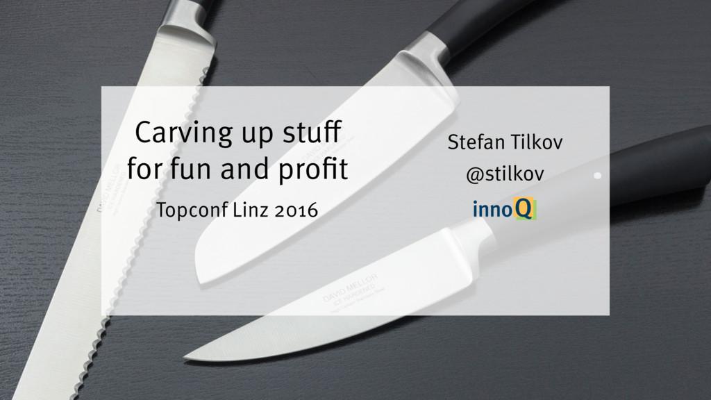 Carving up stuff for fun and profit Stefan Tilk...