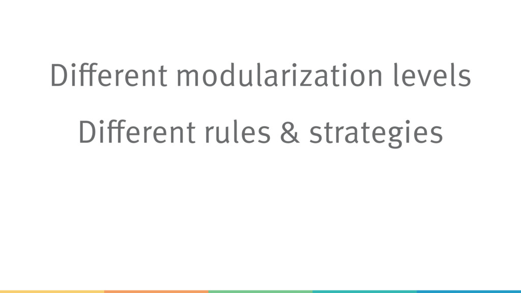 Different modularization levels Different rules...