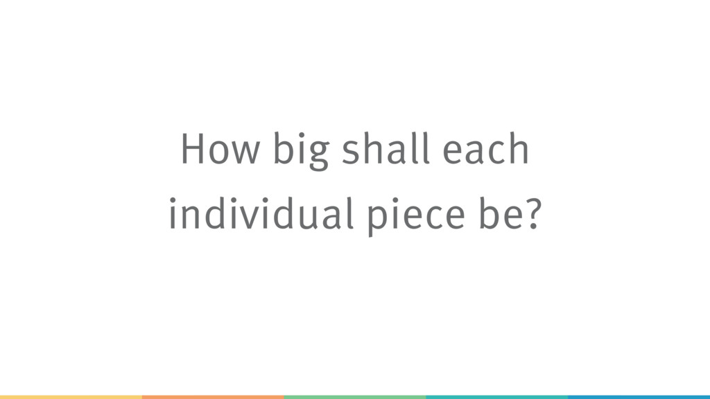 How big shall each individual piece be?