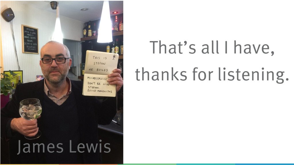 James Lewis That's all I have, thanks for liste...