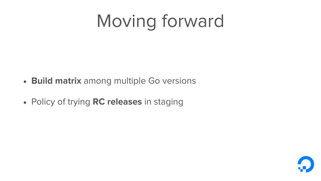 Moving forward • Build matrix among multiple Go...