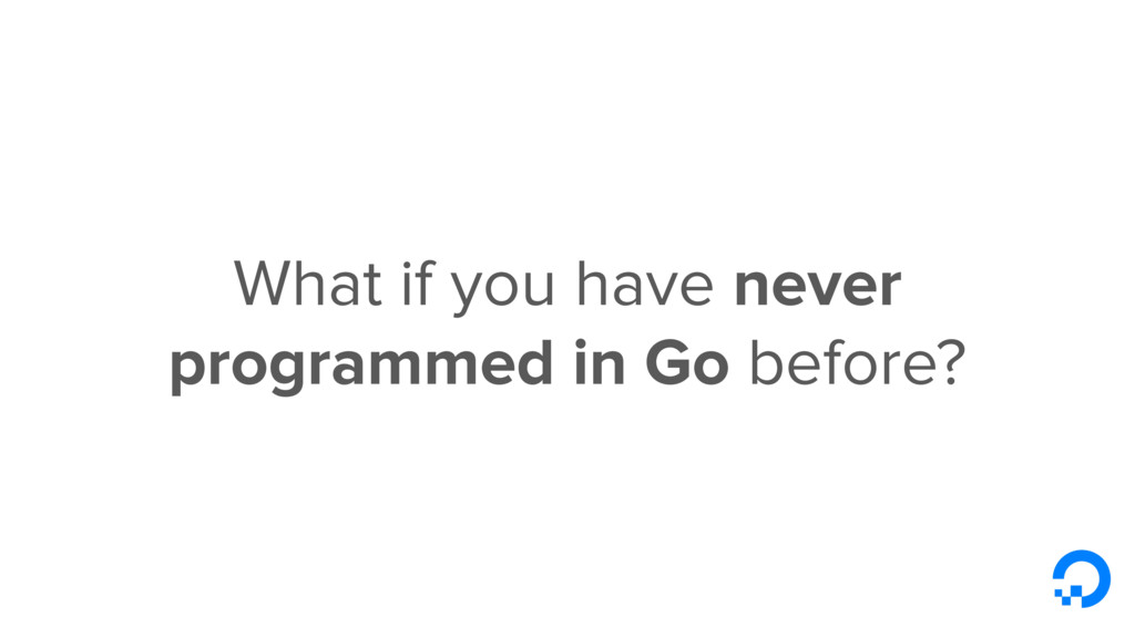 What if you have never programmed in Go before?
