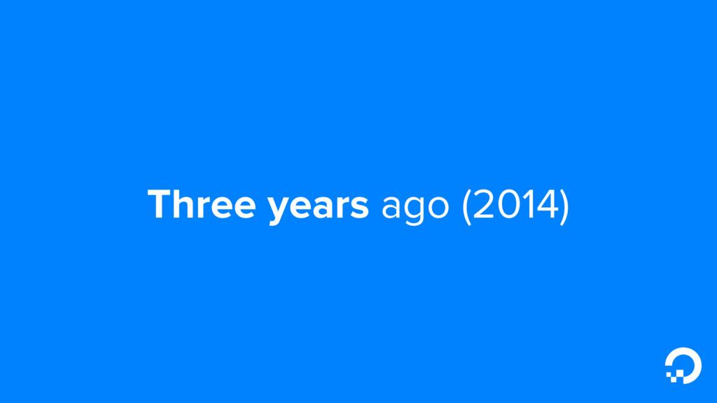 Three years ago (2014)
