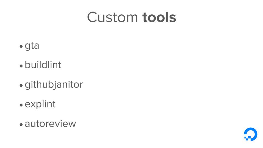 Custom tools •gta •buildlint •githubjanitor •ex...