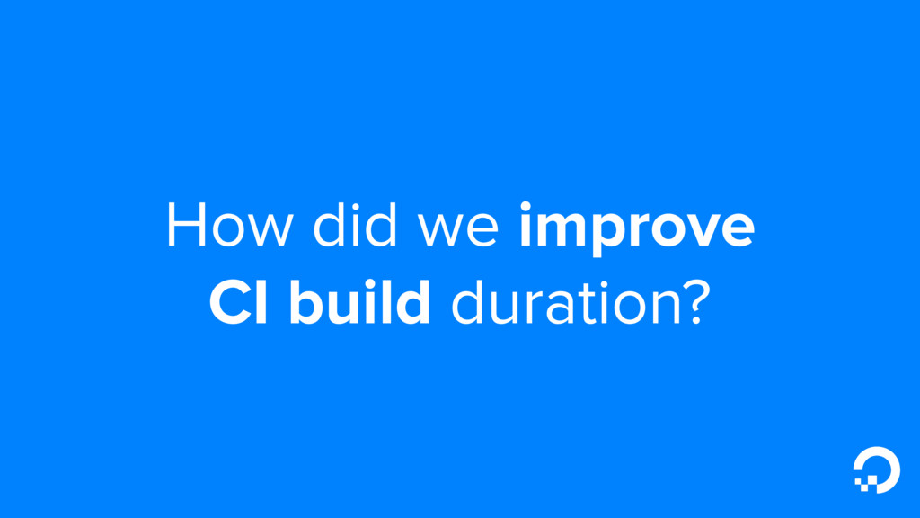 How did we improve CI build duration?