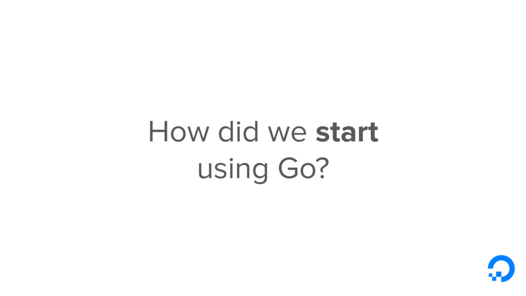 How did we start using Go?