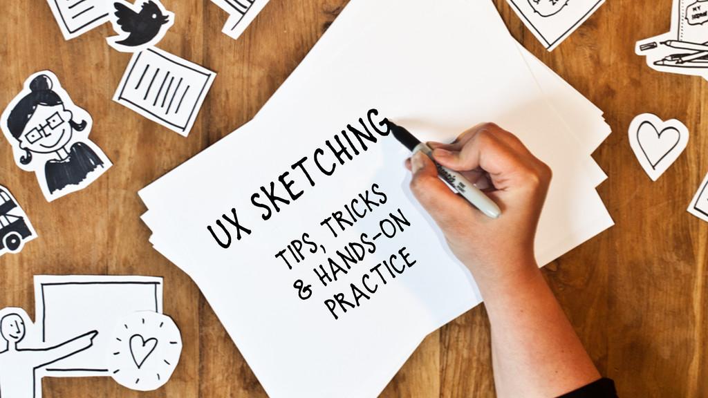 Tips, Tricks  & Hands-On practice UX Sketching