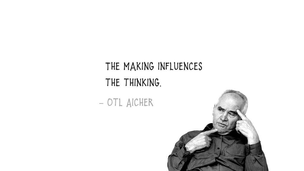 The Making influences the thinking. – Otl Aicher