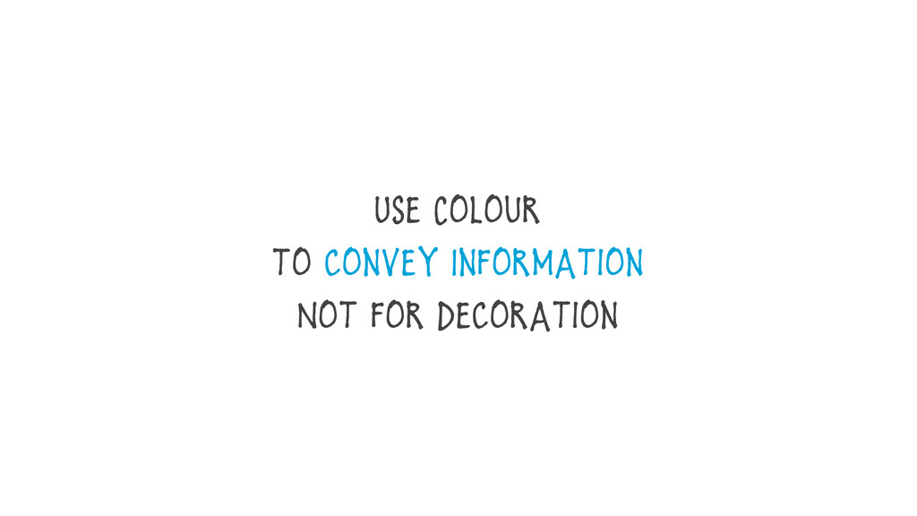 Use Colour to convey Information Not for Decora...