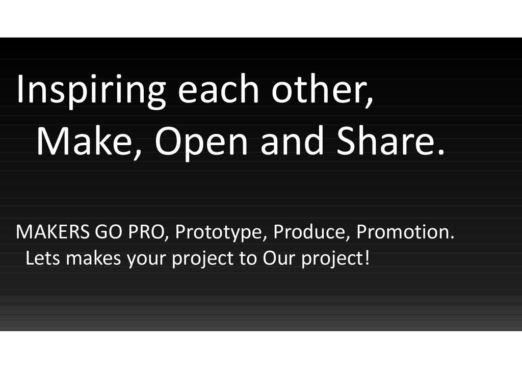 Inspiring each other, Make, Open and Share. MAK...