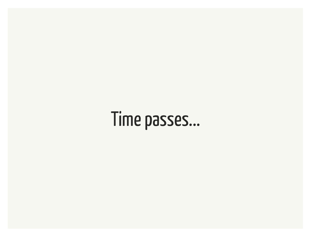 Time passes...