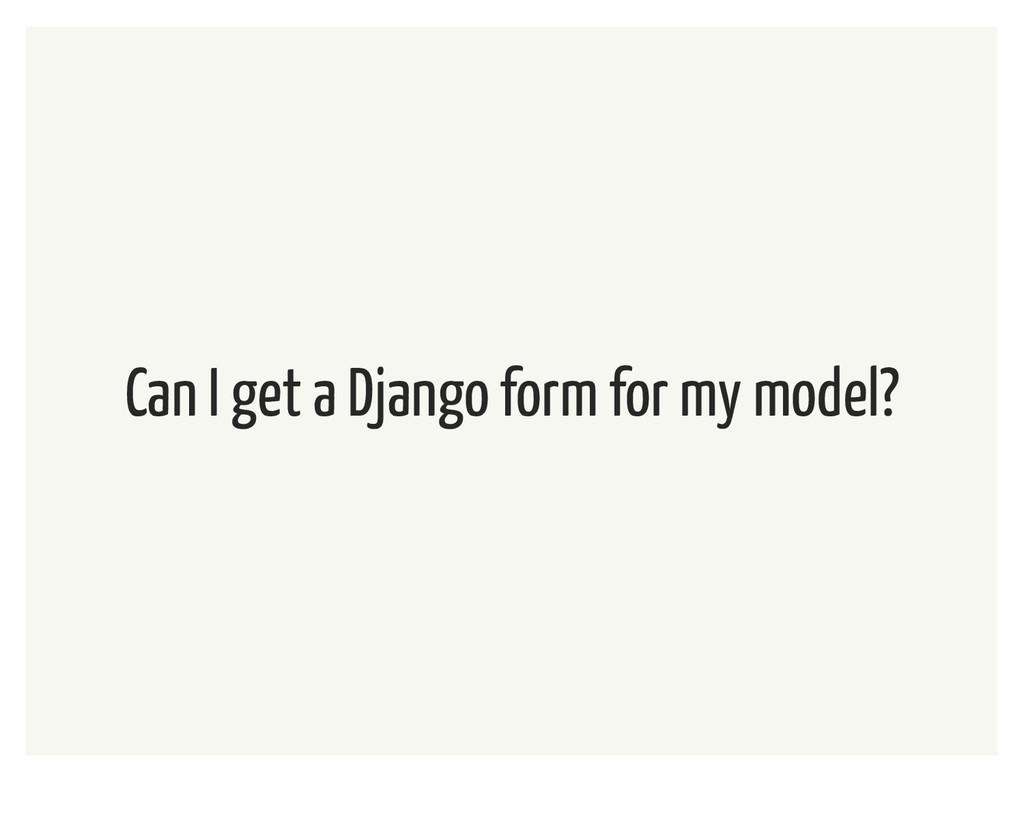 Can I get a Django form for my model?
