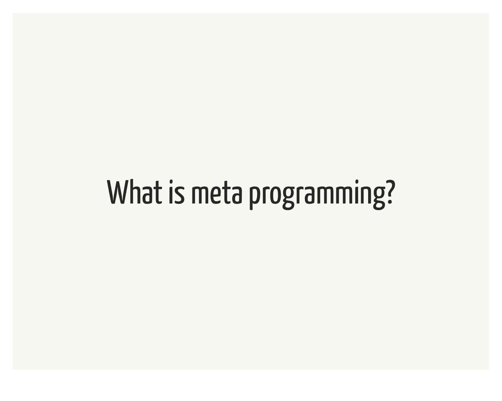 What is meta programming?