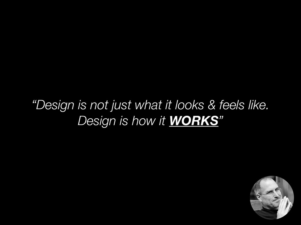 """""""Design is not just what it looks & feels like...."""