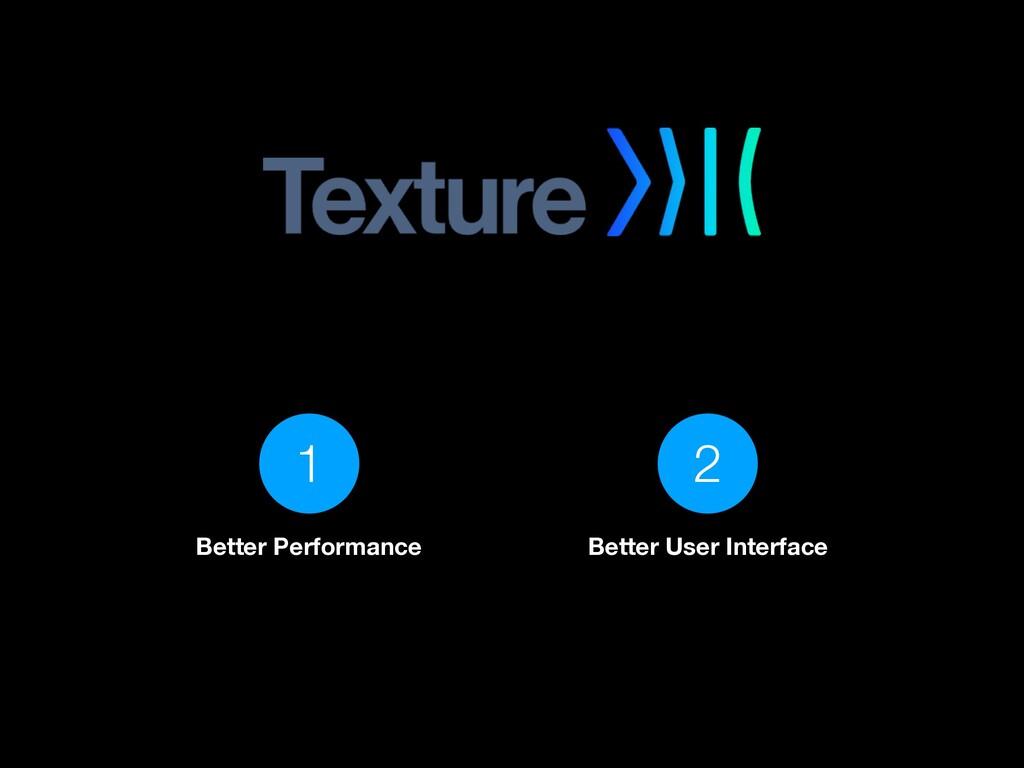 1 Better Performance 2 Better User Interface