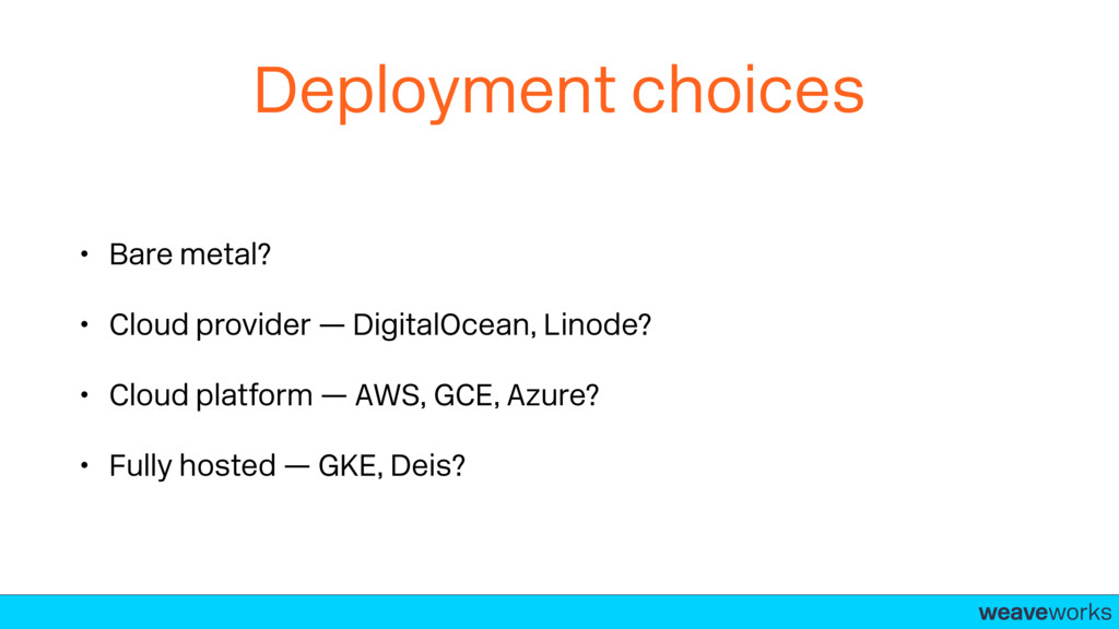 weaveworks- Deployment choices • Bare metal? • ...