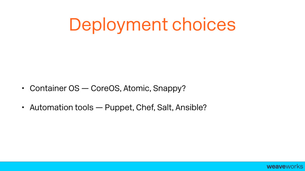 weaveworks- Deployment choices • Container OS —...