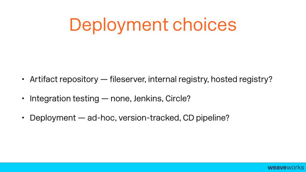 weaveworks- Deployment choices • Artifact repos...