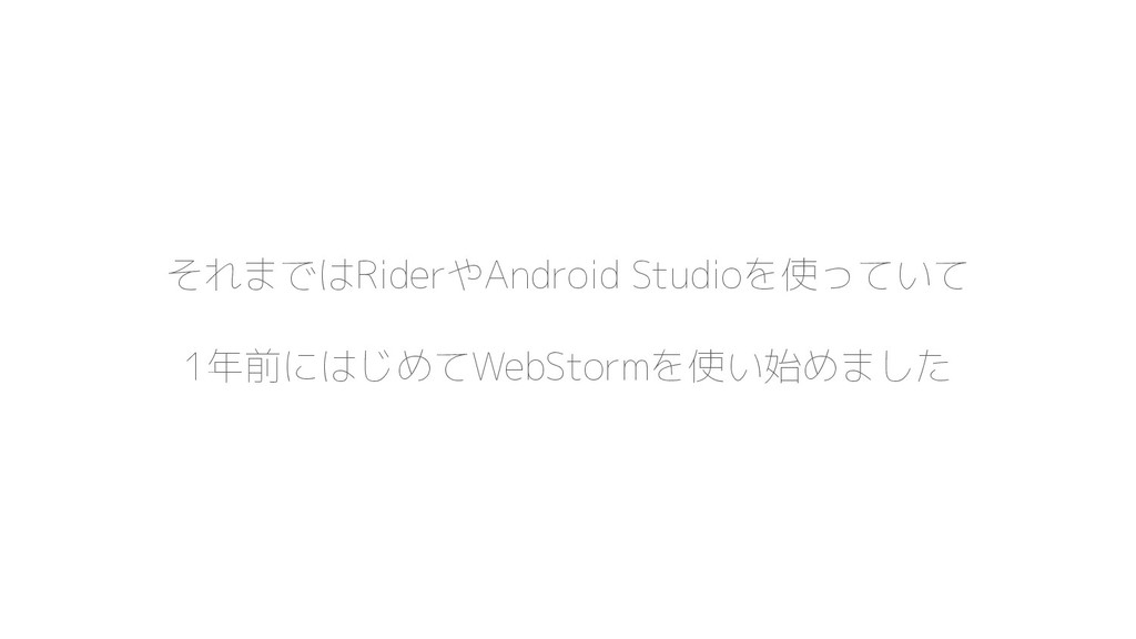 それまではRiderやAndroid Studioを使っていて 1年前にはじめてWebStor...