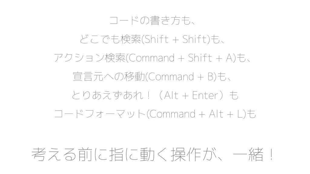 コードの書き方も、 どこでも検索(Shift + Shift)も、 アクション検索(Comma...
