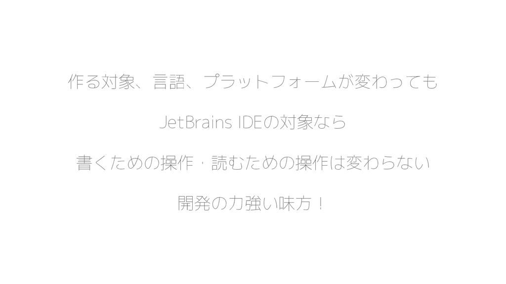 作る対象、言語、プラットフォームが変わっても JetBrains IDEの対象なら 書くための...