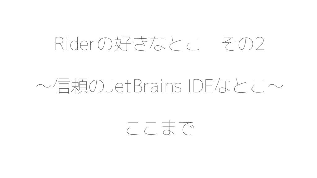Riderの好きなとこ その2 〜信頼のJetBrains IDEなとこ〜 ここまで