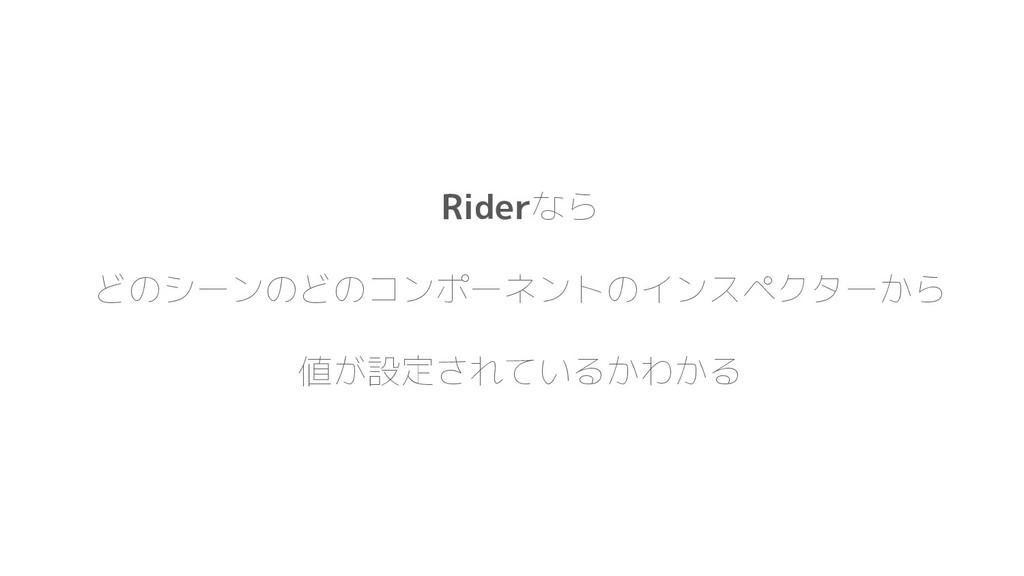 Riderなら どのシーンのどのコンポーネントのインスペクターから 値が設定されているかわかる