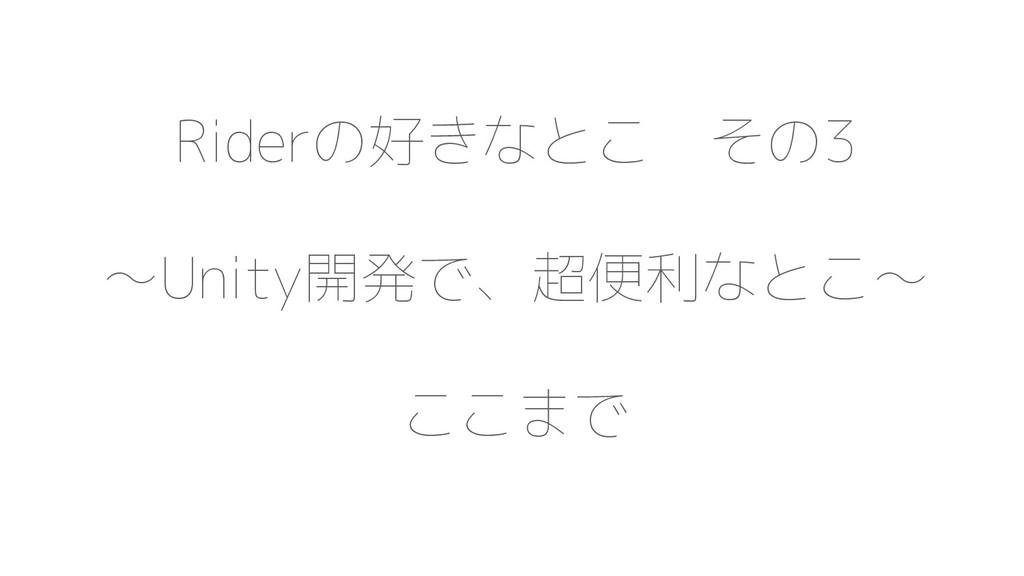 Riderの好きなとこ その3 〜Unity開発で、超便利なとこ〜 ここまで