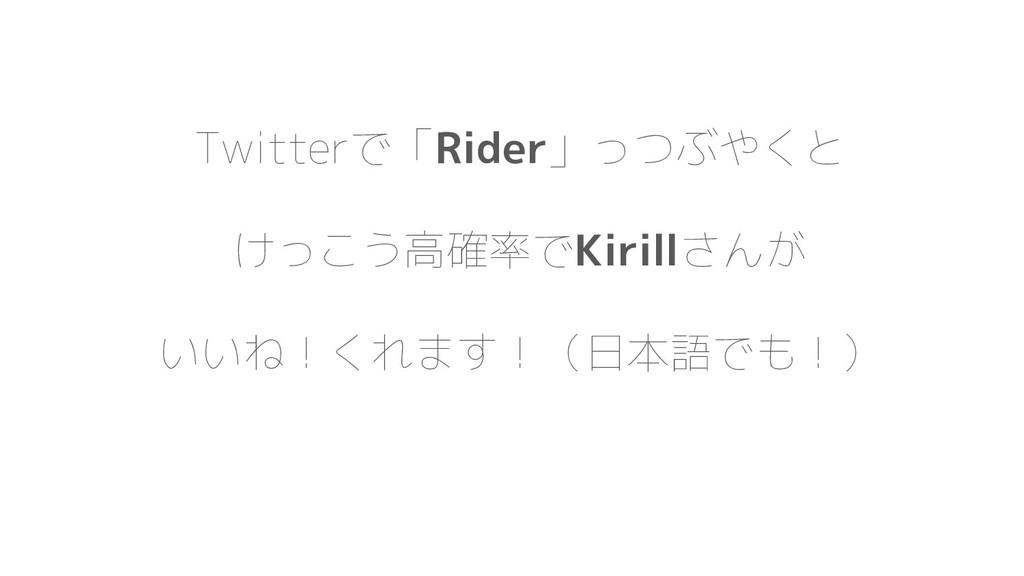 Twitterで「Rider」っつぶやくと けっこう高確率でKirillさんが いいね!くれま...