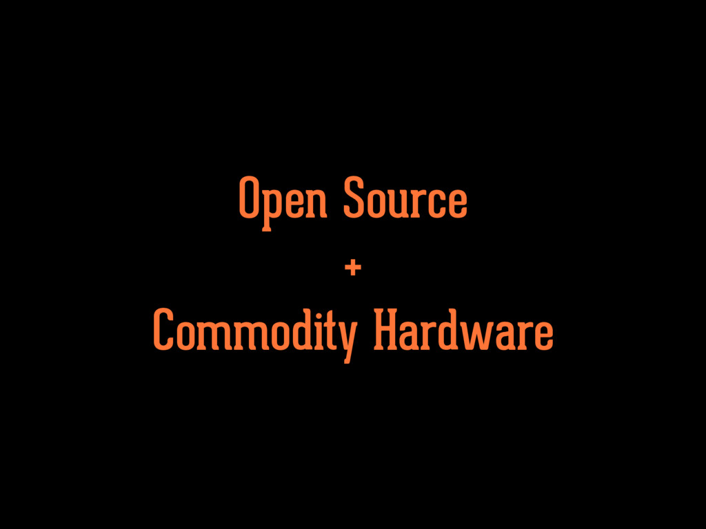 Open Source + Commodity Hardware