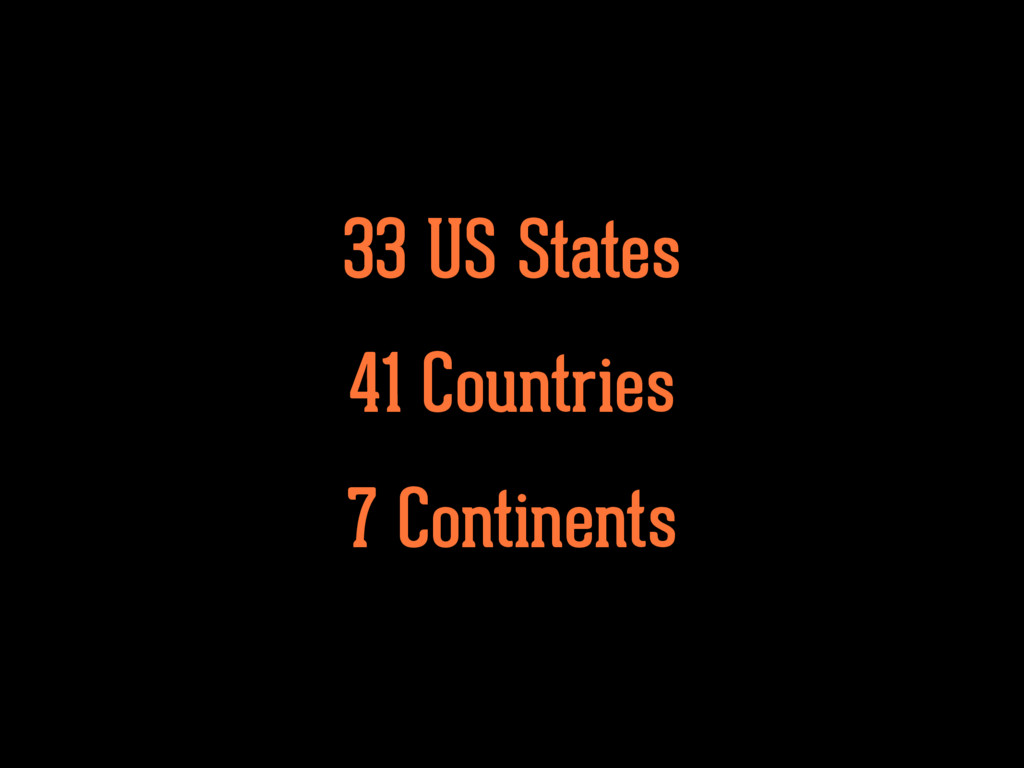 33 US States 41 Countries 7 Continents