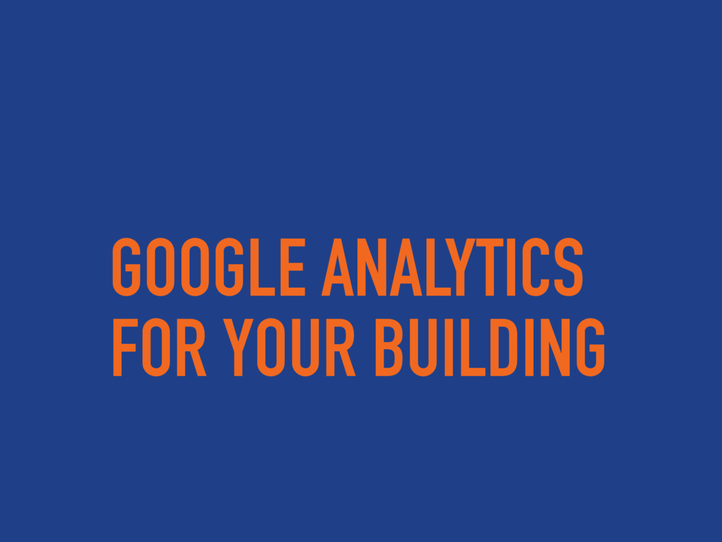 GOOGLE ANALYTICS FOR YOUR BUILDING