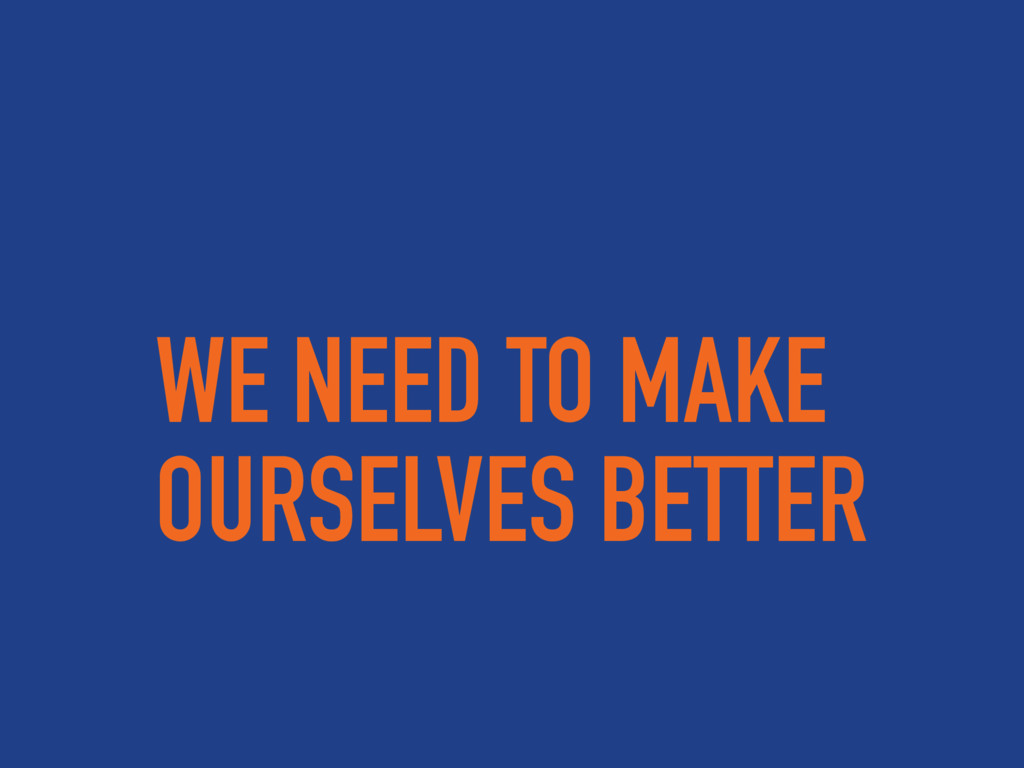 WE NEED TO MAKE OURSELVES BETTER