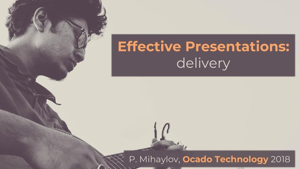 Effective Presentations: delivery P. Mihaylov, ...