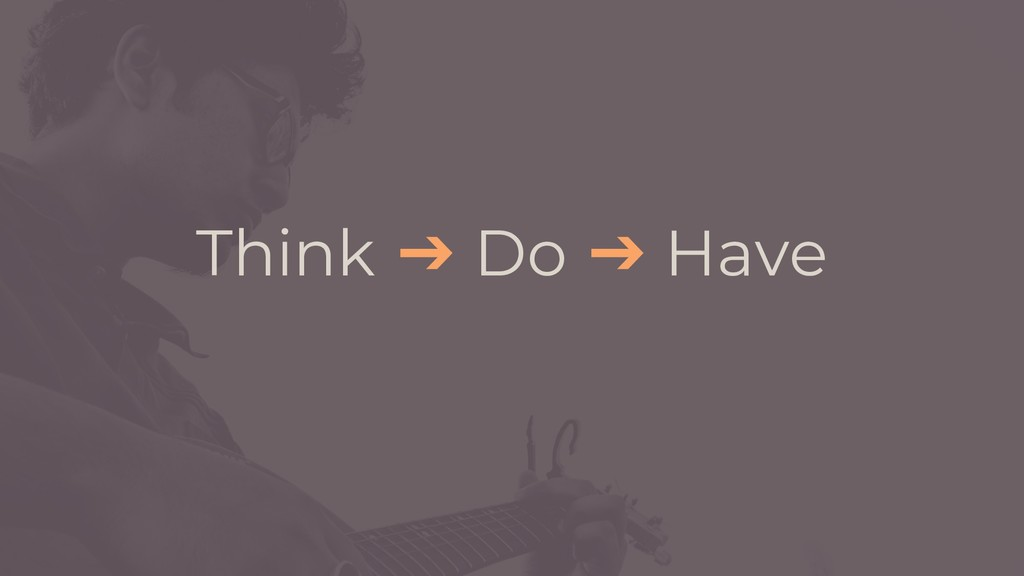 Think ➔ Do ➔ Have