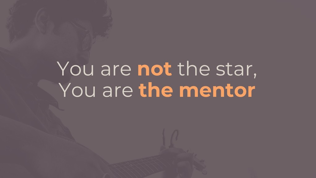 You are not the star, You are the mentor