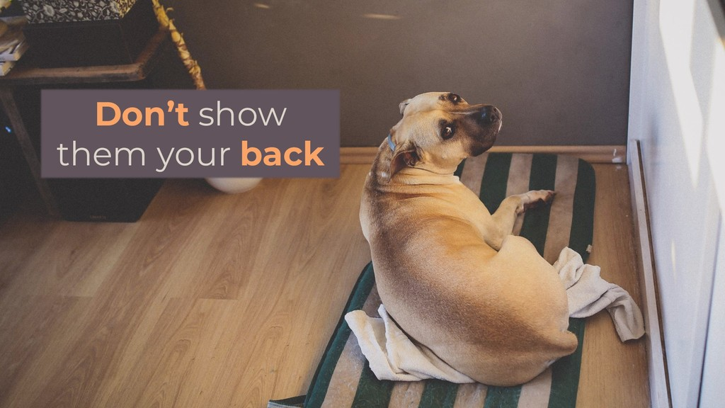 Don't show them your back