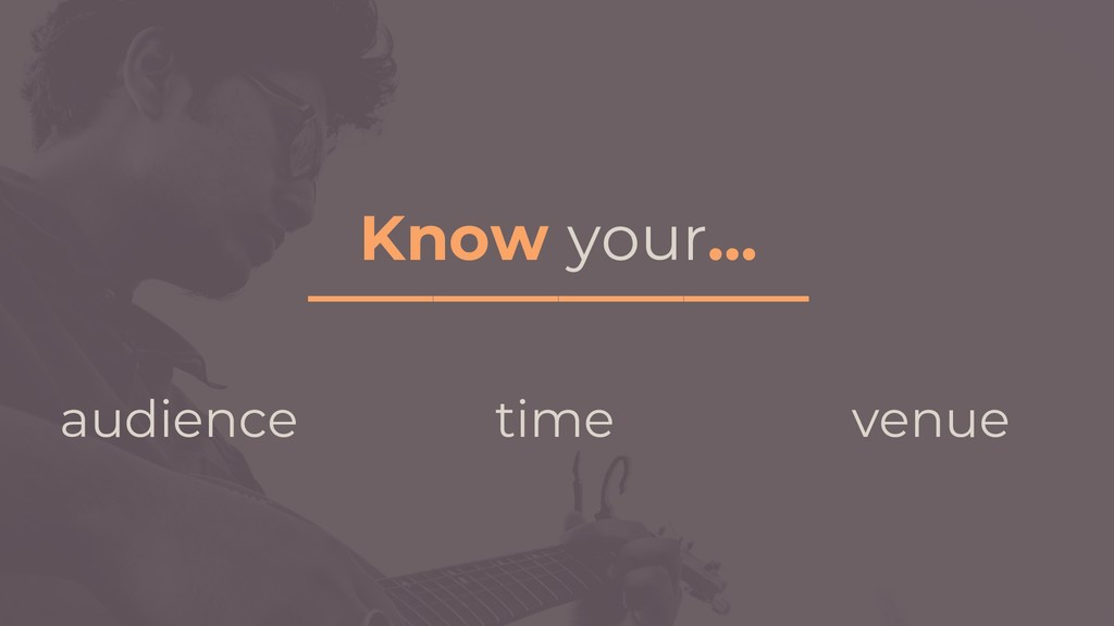 Know your… ________________ audience time venue