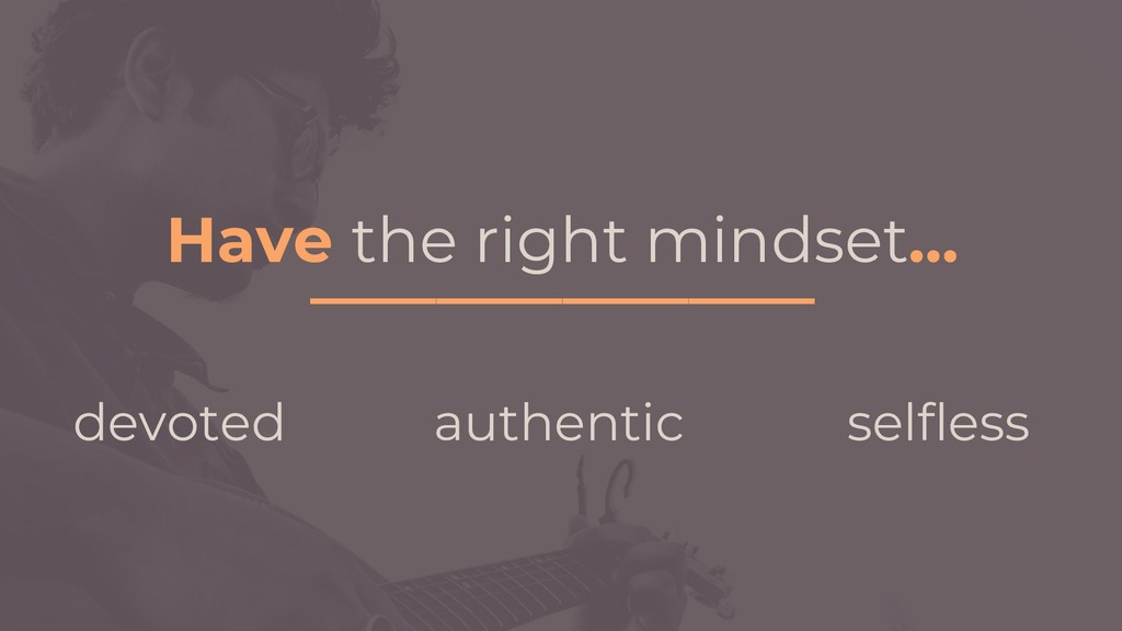 Have the right mindset… ________________ devote...