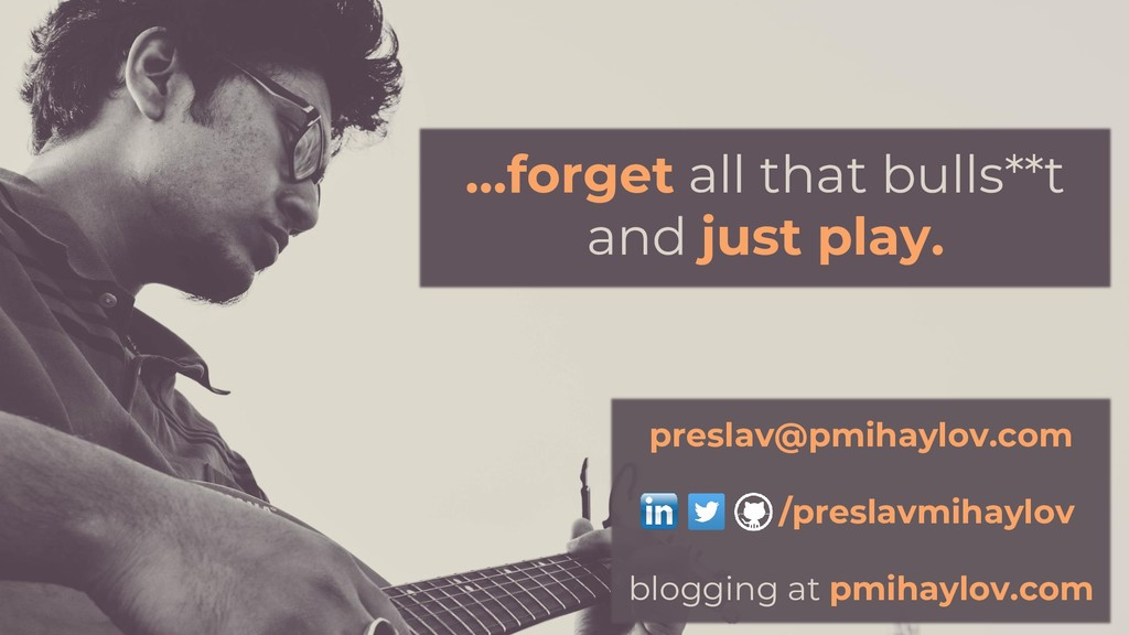 …forget all that bulls**t and just play. /presl...