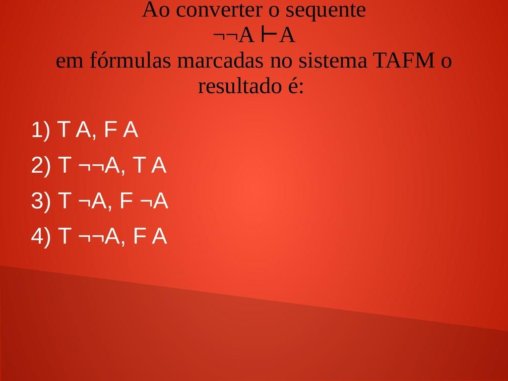 Ao converter o sequente ¬¬A A ⊢ em fórmulas mar...