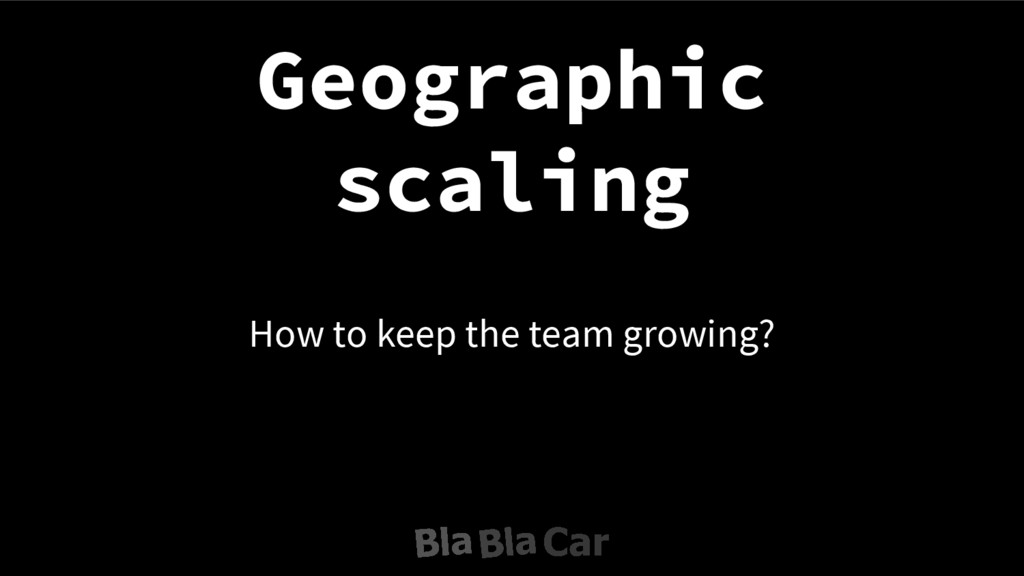 How to keep the team growing? Geographic scaling