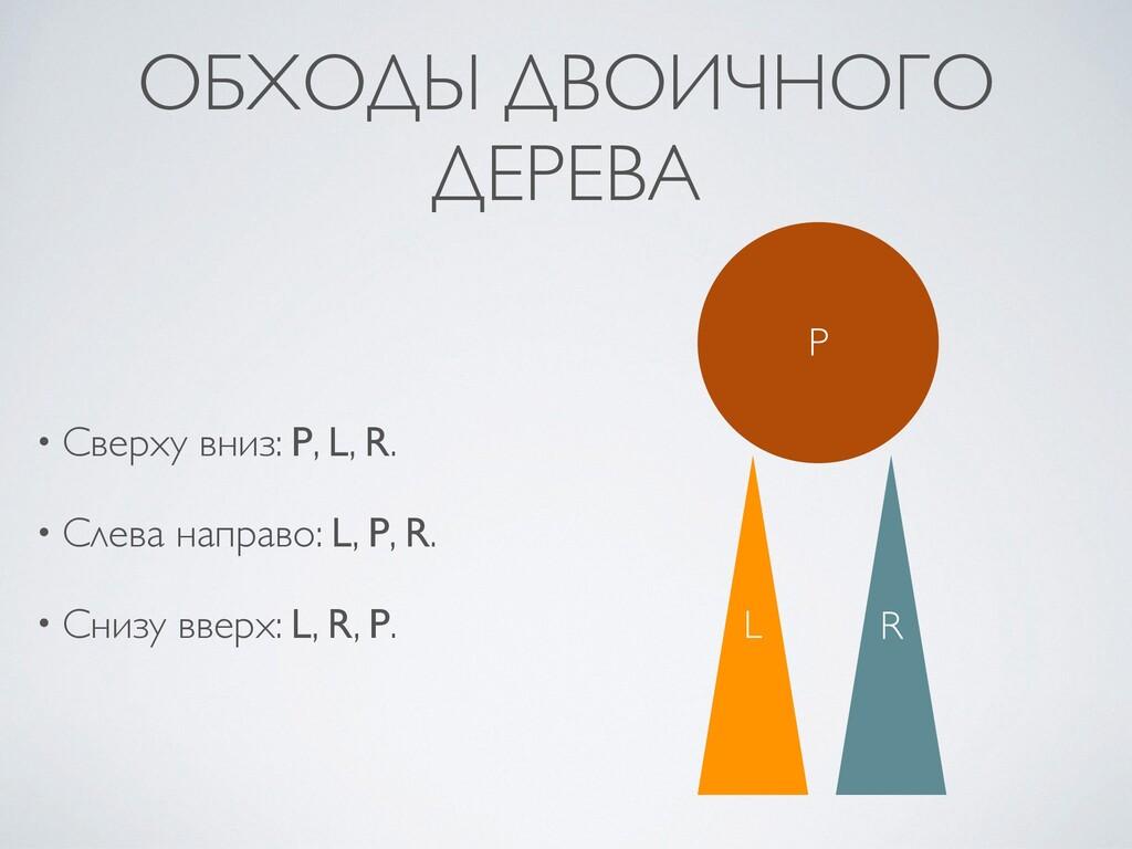ОБХОДЫ ДВОИЧНОГО ДЕРЕВА • Сверху вниз: P, L, R ...