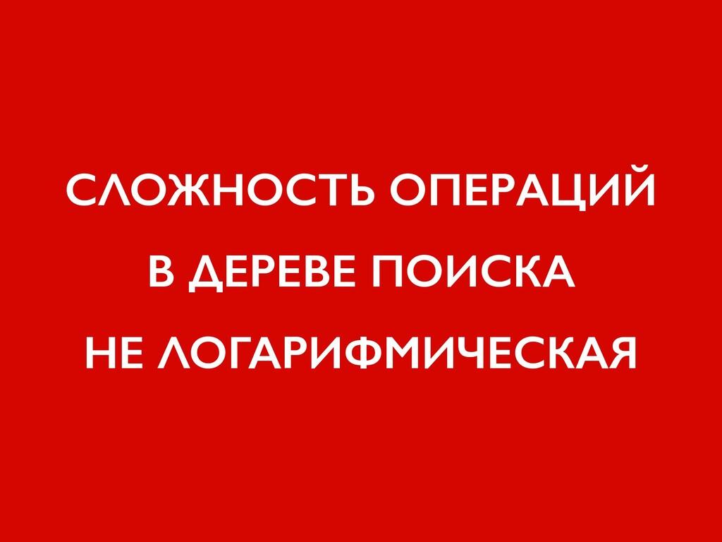 СЛОЖНОСТЬ ОПЕРАЦИЙ В ДЕРЕВЕ ПОИСКА НЕ ЛОГАРИФМИ...
