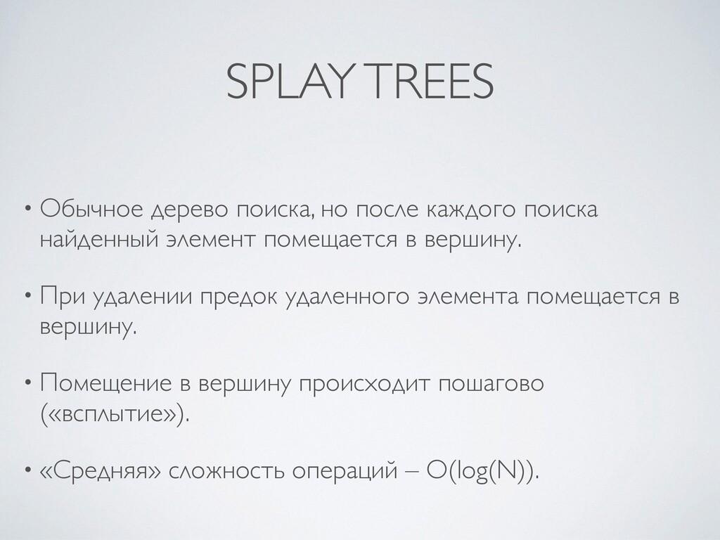 SPLAY TREES • Обычное дерево поиска, но после к...