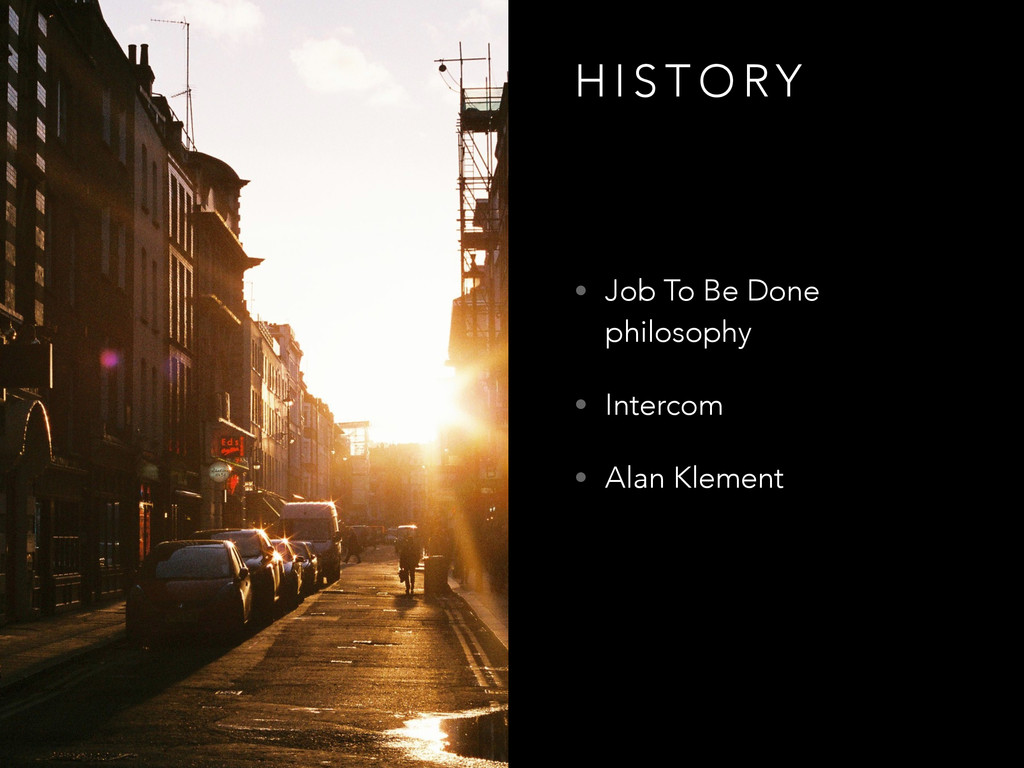 H I S T O RY • Job To Be Done philosophy • Inte...