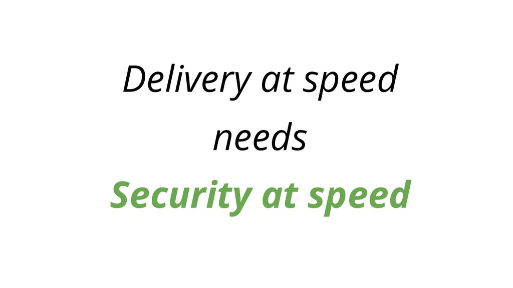 Delivery at speed needs Security at speed