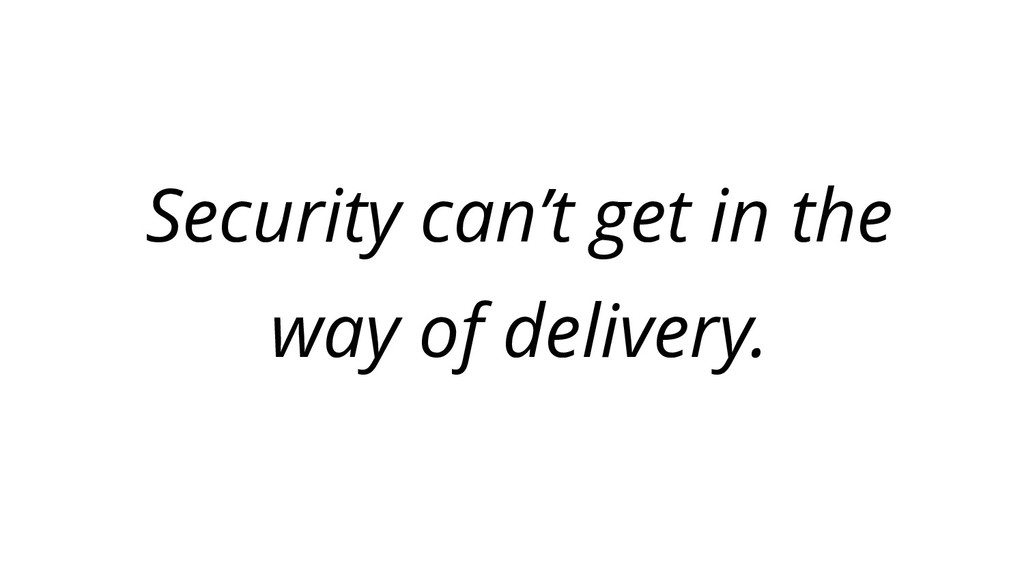 Security can't get in the way of delivery.