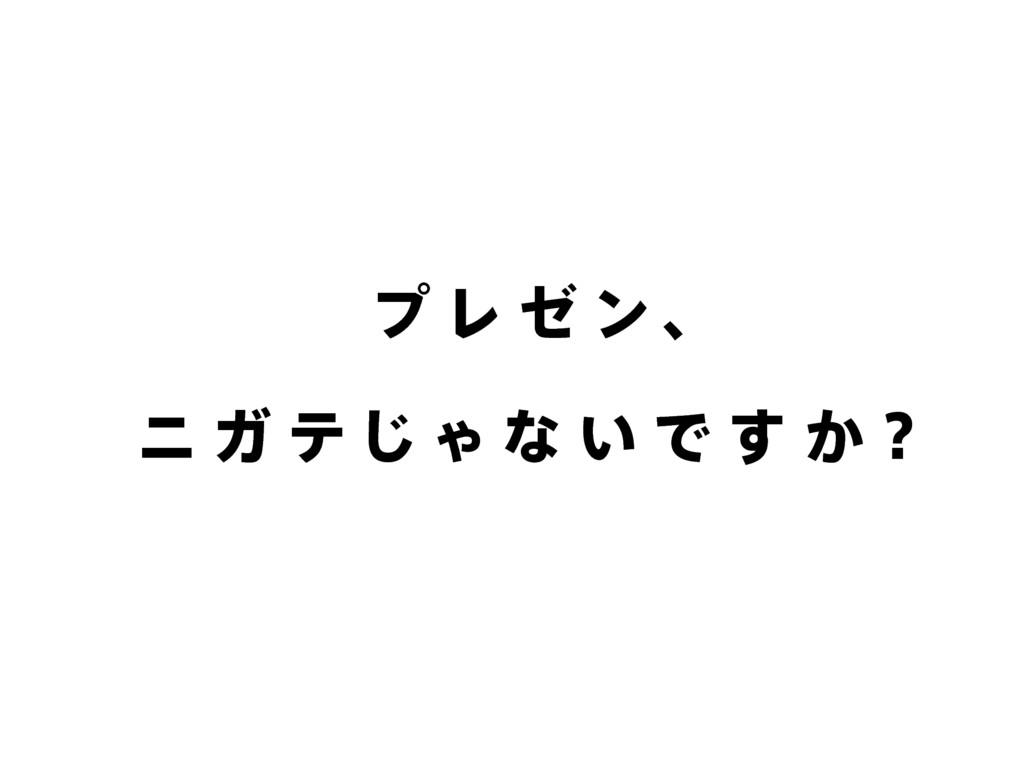 プ レ ゼ ン 、 ニ ガ テ じ ゃ な い で す か?